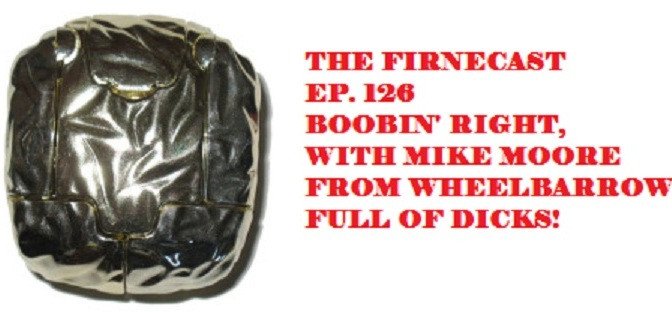 Ep. 126 Boobin' Right w/ guest Mike Moore from Wheelbarrow Full of Dicks!